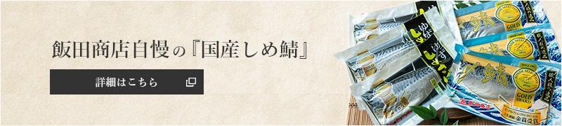 飯田商店自慢の『国産しめ鯖』詳細はこちら